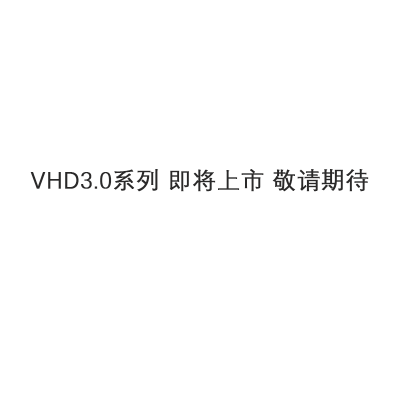 VHD3.0系列 即将上市 敬请期待